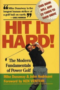 Hit it Hard The Modern Fundamentals of Power Golf by Mike Dunaway and John Andrisani with a Foreword by Ken Venturi